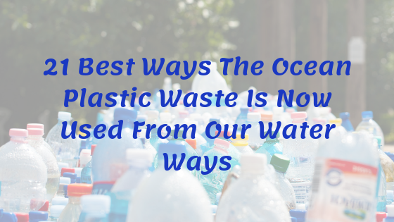 21 Best Ways The Ocean Plastic Waste Is Now Used From Our Water Ways