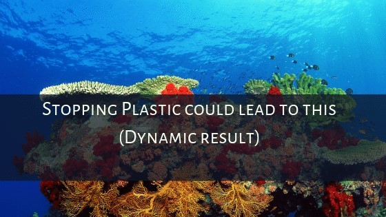 Stopping Plastic could lead to this (Dynamic result)