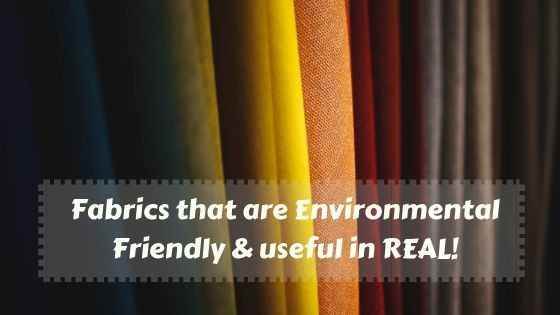 Fabrics that are Environmental Friendly & useful in REAL!